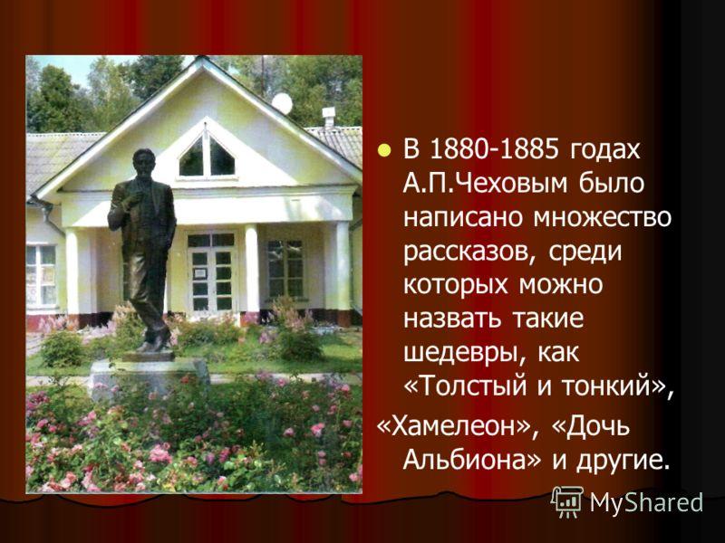 В 1880-1885 годах А.П.Чеховым было написано множество рассказов, среди которых можно назвать такие шедевры, как «Толстый и тонкий», «Хамелеон», «Дочь Альбиона» и другие.