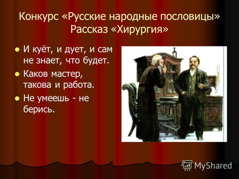 Конкурс «Русские народные пословицы» Рассказ «Хирургия» И куёт, и дует, и сам не знает, что будет. Каков мастер, такова и работа. Не умеешь - не берись.