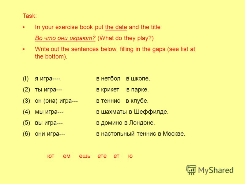 Task: In your exercise book put the date and the title Во что они играют? (What do they play?) Write out the sentences below, filling in the gaps (see list at the bottom). (I)я игра----в нетбол в школе. (2)ты игра--- в крикет в парке. (3)он (она) игр