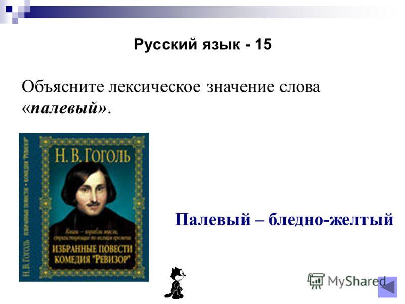 Русский язык - 15 Объясните лексическое значение слова «палевый». Палевый – бледно-желтый