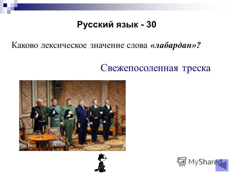 Русский язык - 30 Каково лексическое значение слова «лабардан»? Свежепосоленная треска