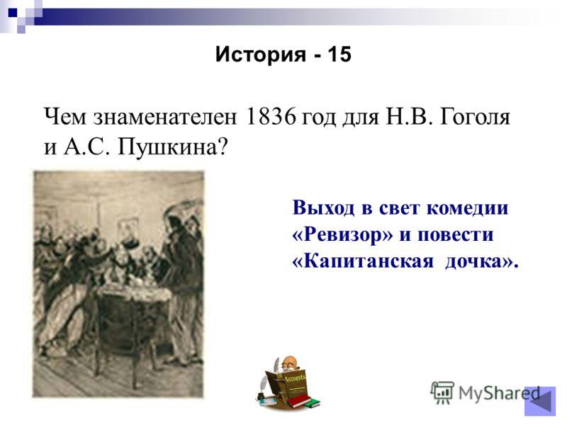 История - 15 Чем знаменателен 1836 год для Н.В. Гоголя и А.С. Пушкина? Выход в свет комедии «Ревизор» и повести «Капитанская дочка».