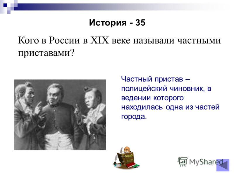История - 35 Кого в России в XIX веке называли частными приставами? Частный пристав – полицейский чиновник, в ведении которого находилась одна из частей города.
