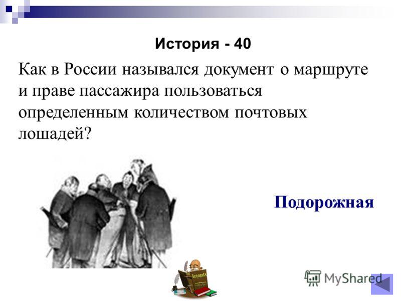 История - 40 Подорожная Как в России назывался документ о маршруте и праве пассажира пользоваться определенным количеством почтовых лошадей?