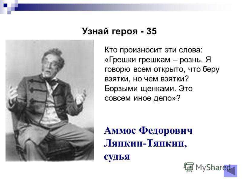 Узнай героя - 35 Аммос Федорович Ляпкин-Тяпкин, судья Кто произносит эти слова: «Грешки грешкам – рознь. Я говорю всем открыто, что беру взятки, но чем взятки? Борзыми щенками. Это совсем иное дело»?