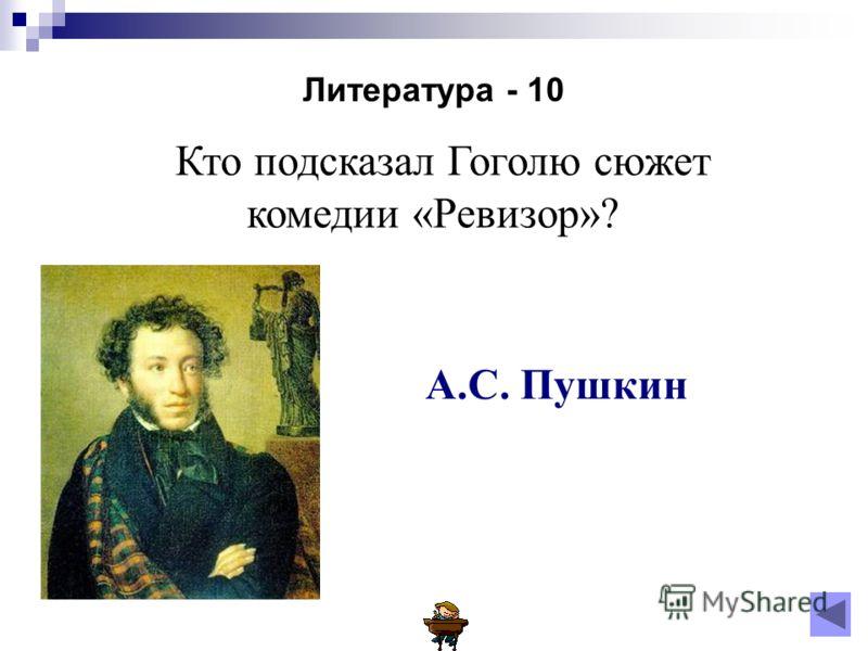 Литература - 10 Кто подсказал Гоголю сюжет комедии «Ревизор»? А.С. Пушкин