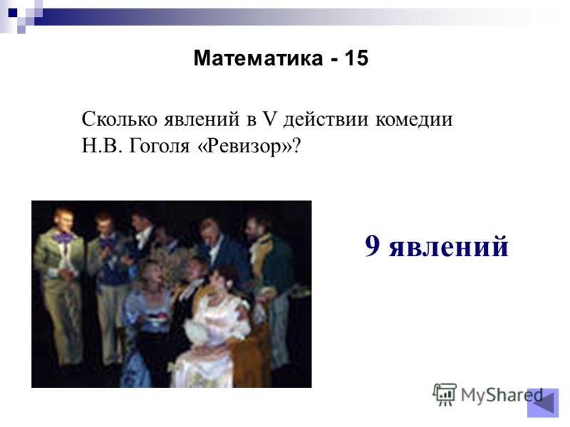 Математика - 15 Сколько явлений в V действии комедии Н.В. Гоголя «Ревизор»? 9 явлений