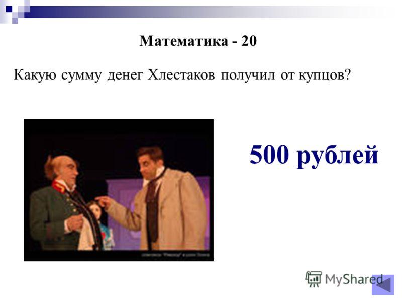 Математика - 20 Какую сумму денег Хлестаков получил от купцов? 500 рублей