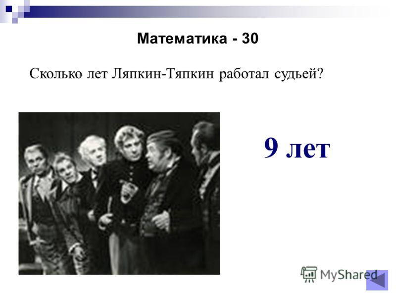Математика - 30 Сколько лет Ляпкин-Тяпкин работал судьей? 9 лет