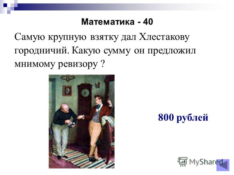 Математика - 40 Самую крупную взятку дал Хлестакову городничий. Какую сумму он предложил мнимому ревизору ? 800 рублей