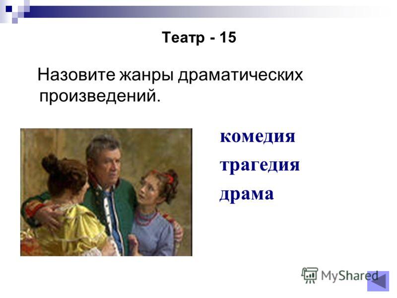 Театр - 15 Назовите жанры драматических произведений. комедия трагедия драма