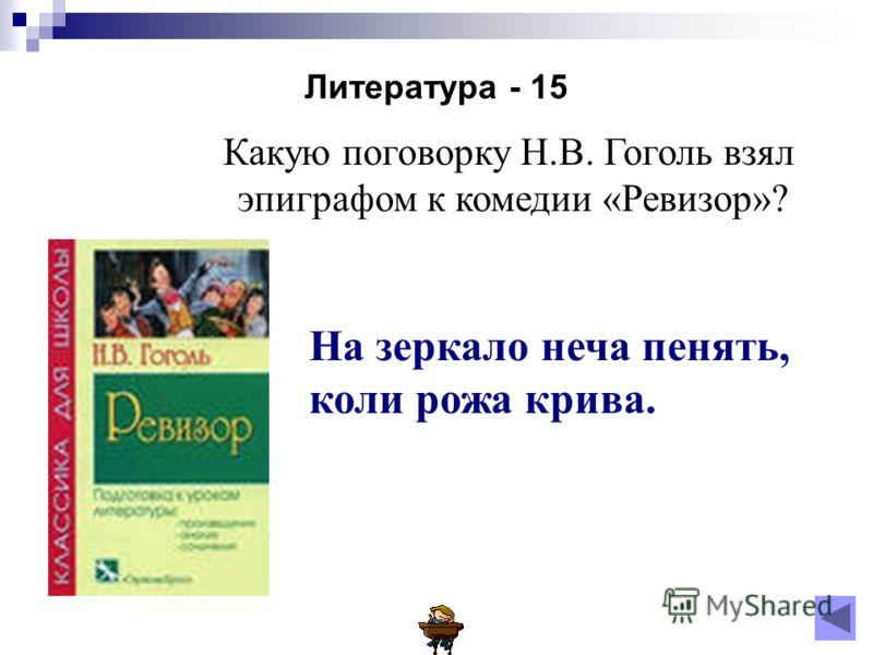 Литература - 15 Какую поговорку Н.В. Гоголь взял эпиграфом к комедии «Ревизор»? На зеркало неча пенять, коли рожа крива.