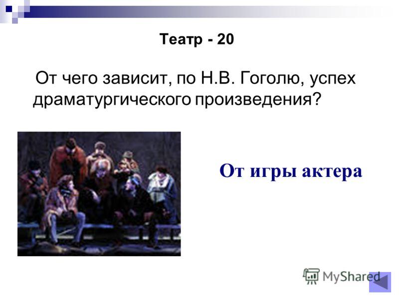 Театр - 20 От чего зависит, по Н.В. Гоголю, успех драматургического произведения? От игры актера