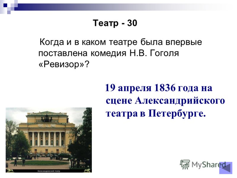Театр - 30 Когда и в каком театре была впервые поставлена комедия Н.В. Гоголя «Ревизор»? 19 апреля 1836 года на сцене Александрийского театра в Петербурге.