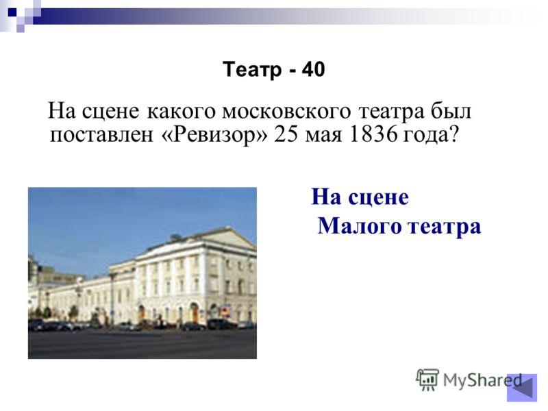 Театр - 40 На сцене какого московского театра был поставлен «Ревизор» 25 мая 1836 года? На сцене Малого театра