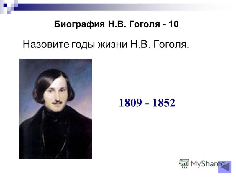 Биография Н.В. Гоголя - 10 Назовите годы жизни Н.В. Гоголя. 1809 - 1852