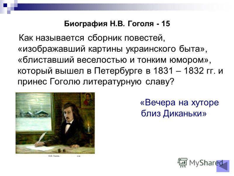 Биография Н.В. Гоголя - 15 Как называется сборник повестей, «изображавший картины украинского быта», «блиставший веселостью и тонким юмором», который вышел в Петербурге в 1831 – 1832 гг. и принес Гоголю литературную славу? «Вечера на хуторе близ Дика
