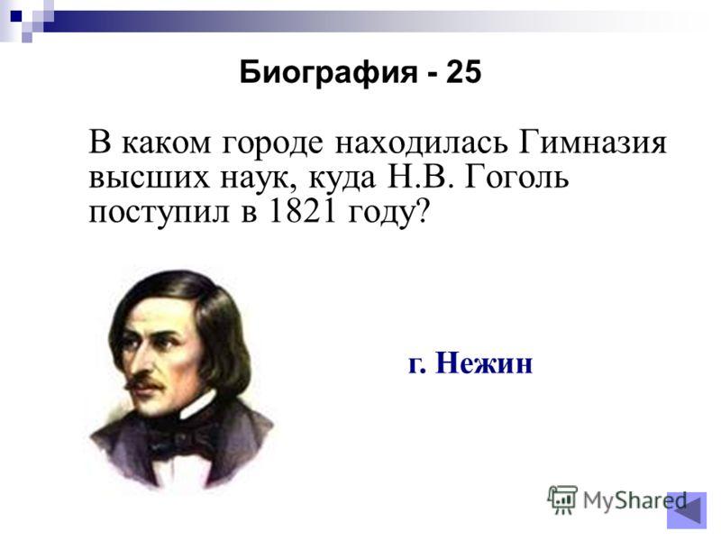 Биография - 25 В каком городе находилась Гимназия высших наук, куда Н.В. Гоголь поступил в 1821 году? г. Нежин