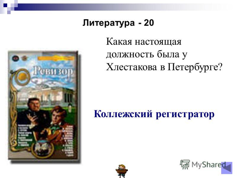 Литература - 20 Какая настоящая должность была у Хлестакова в Петербурге? Коллежский регистратор