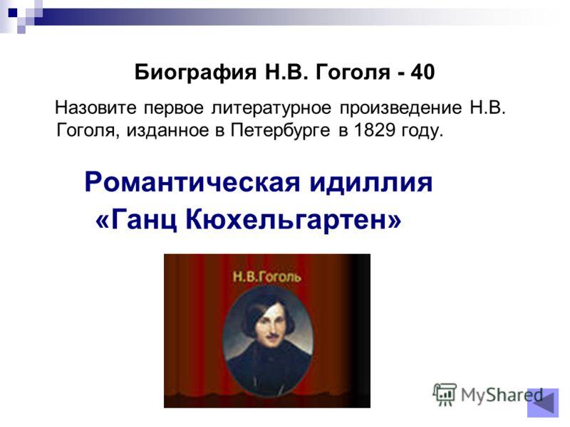 Биография Н.В. Гоголя - 40 Назовите первое литературное произведение Н.В. Гоголя, изданное в Петербурге в 1829 году. Романтическая идиллия «Ганц Кюхельгартен»