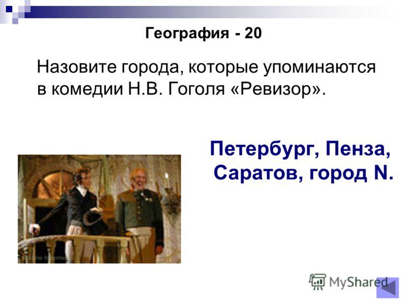 География - 20 Назовите города, которые упоминаются в комедии Н.В. Гоголя «Ревизор». Петербург, Пенза, Саратов, город N.
