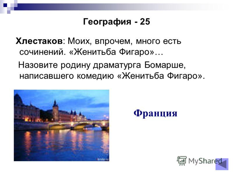 География - 25 Хлестаков: Моих, впрочем, много есть сочинений. «Женитьба Фигаро»… Назовите родину драматурга Бомарше, написавшего комедию «Женитьба Фигаро». Франция