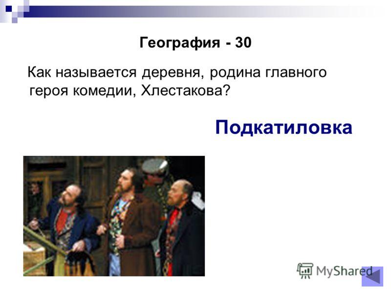 География - 30 Как называется деревня, родина главного героя комедии, Хлестакова? Подкатиловка