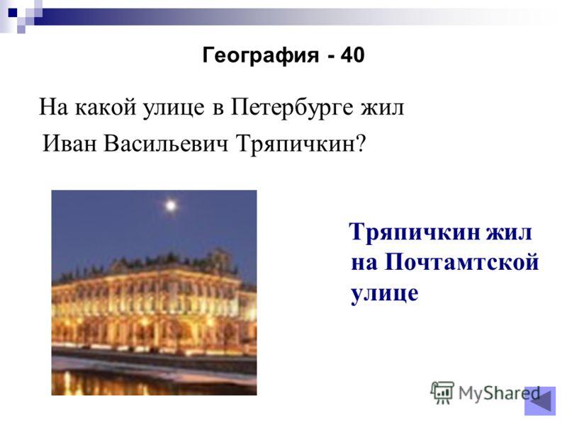 География - 40 На какой улице в Петербурге жил Иван Васильевич Тряпичкин? Тряпичкин жил на Почтамтской улице