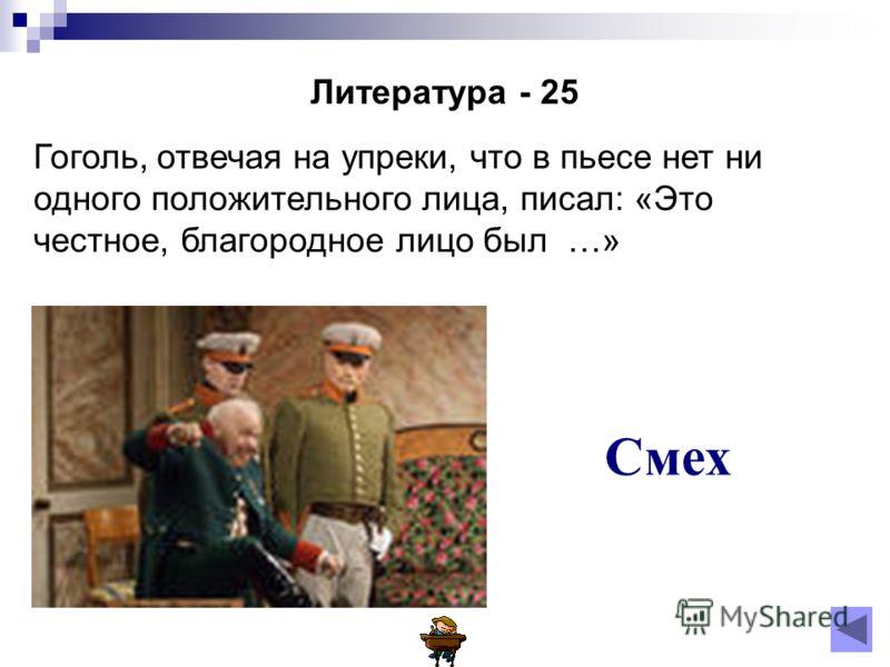 Литература - 25 Гоголь, отвечая на упреки, что в пьесе нет ни одного положительного лица, писал: «Это честное, благородное лицо был …» Смех