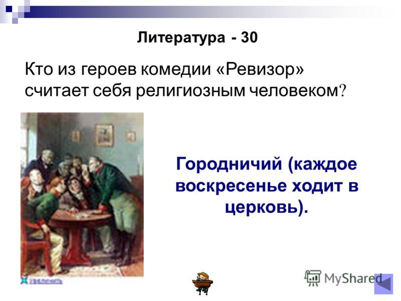 Литература - 30 Кто из героев комедии «Ревизор» считает себя религиозным человеком ? Городничий (каждое воскресенье ходит в церковь).