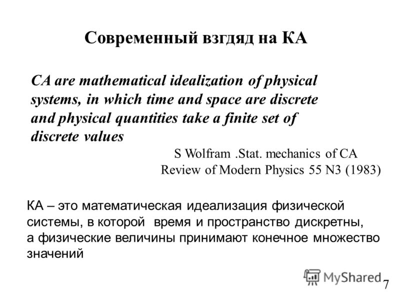 Современный взгдяд на КА CA are mathematical idealization of physical systems, in which time and space are discrete and physical quantities take a finite set of discrete values S Wolfram.Stat. mechanics of CA Review of Modern Physics 55 N3 (1983) 7 К