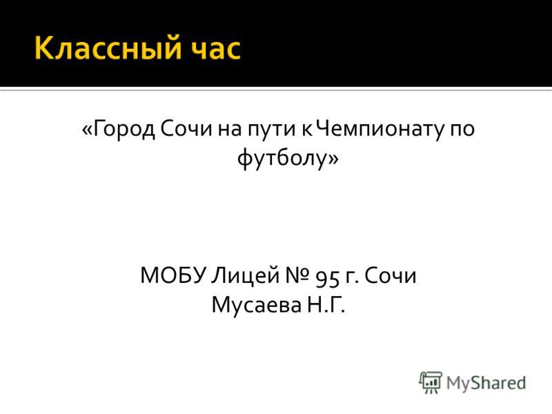 «Город Сочи на пути к Чемпионату по футболу» МОБУ Лицей 95 г. Сочи Мусаева Н.Г.