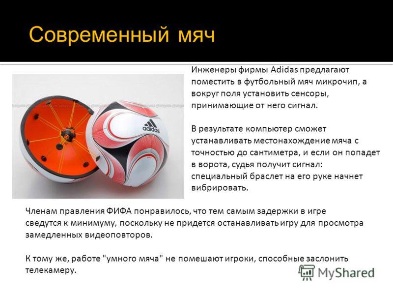 Инженеры фирмы Adidas предлагают поместить в футбольный мяч микрочип, а вокруг поля установить сенсоры, принимающие от него сигнал. В результате компьютер сможет устанавливать местонахождение мяча с точностью до сантиметра, и если он попадет в ворота