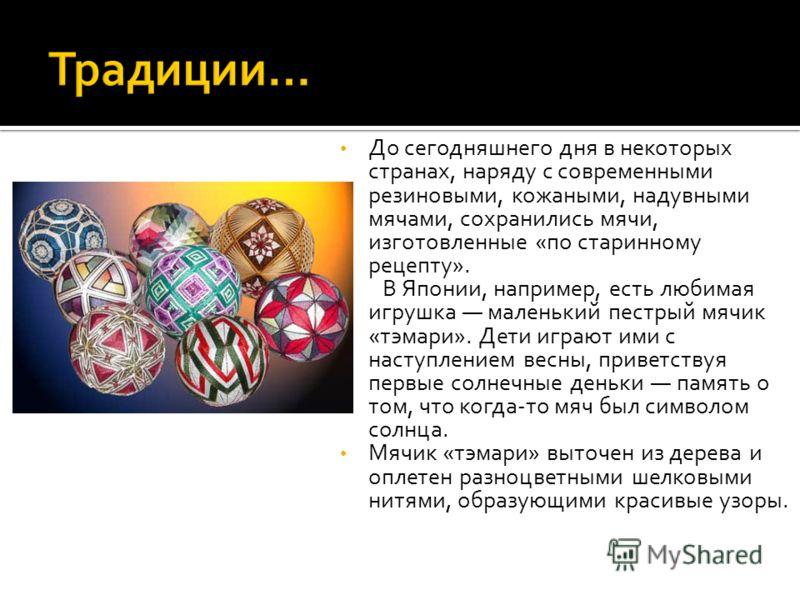 До сегодняшнего дня в некоторых странах, наряду с современными резиновыми, кожаными, надувными мячами, сохранились мячи, изготовленные «по старинному рецепту». В Японии, например, есть любимая игрушка маленький пестрый мячик «тэмари». Дети играют ими