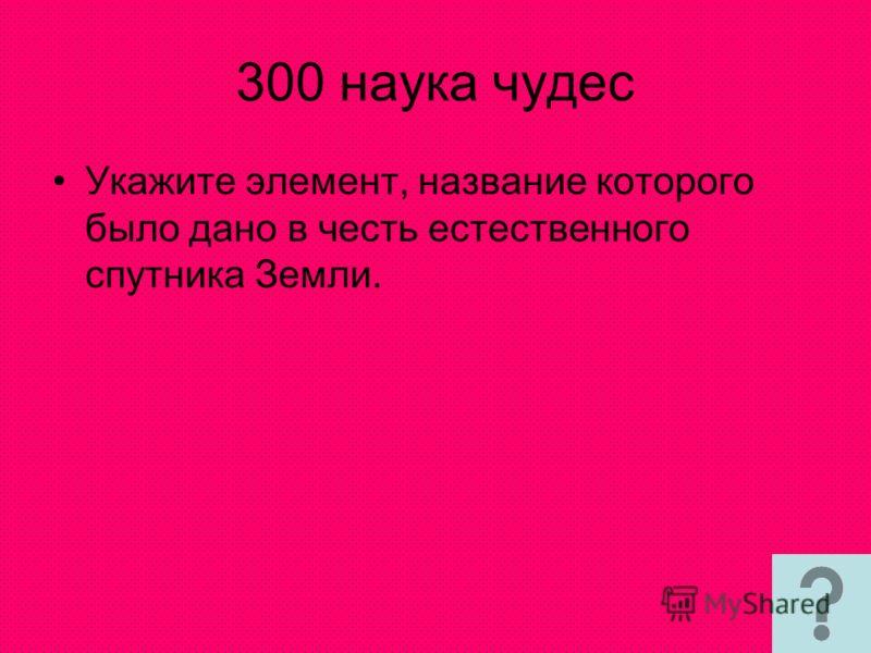 300 наука чудес Укажите элемент, название которого было дано в честь естественного спутника Земли.