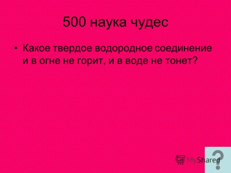 500 наука чудес Какое твердое водородное соединение и в огне не горит, и в воде не тонет?