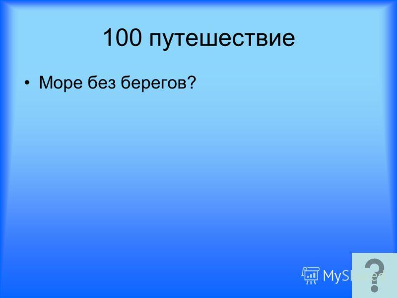 100 путешествие Море без берегов?