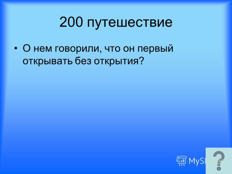 200 путешествие О нем говорили, что он первый открывать без открытия?