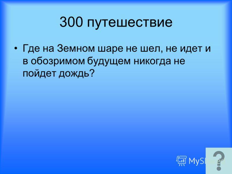 300 путешествие Где на Земном шаре не шел, не идет и в обозримом будущем никогда не пойдет дождь?