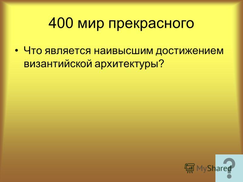 400 мир прекрасного Что является наивысшим достижением византийской архитектуры?