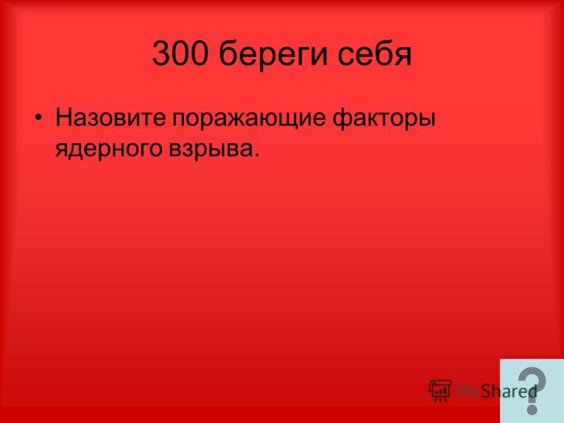 300 береги себя Назовите поражающие факторы ядерного взрыва.