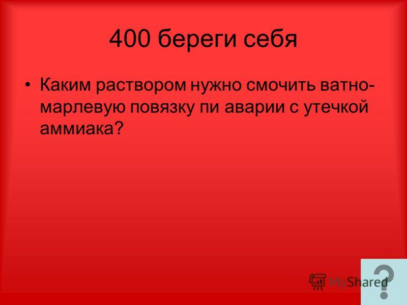 400 береги себя Каким раствором нужно смочить ватно- марлевую повязку пи аварии с утечкой аммиака?