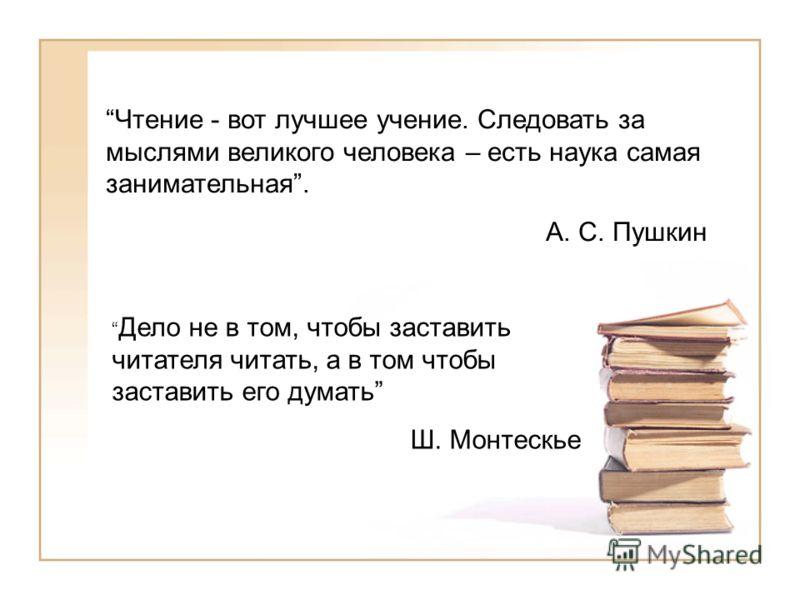 Чтение - вот лучшее учение. Следовать за мыслями великого человека – есть наука самая занимательная. А. С. Пушкин Дело не в том, чтобы заставить читателя читать, а в том чтобы заставить его думать Ш. Монтескье