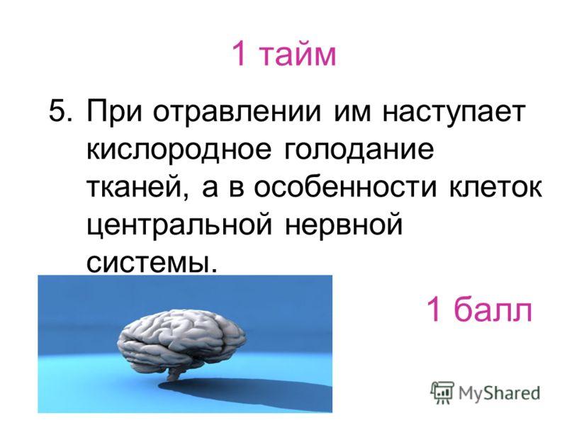 1 тайм 5.При отравлении им наступает кислородное голодание тканей, а в особенности клеток центральной нервной системы. 1 балл