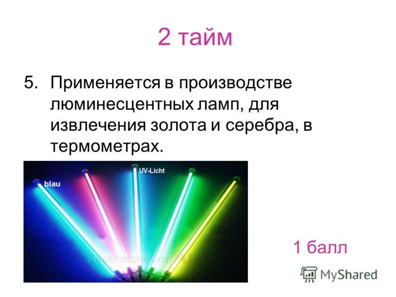 2 тайм 5.Применяется в производстве люминесцентных ламп, для извлечения золота и серебра, в термометрах. 1 балл