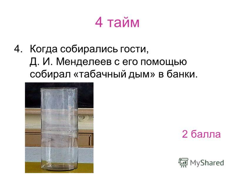 4 тайм 4.Когда собирались гости, Д. И. Менделеев с его помощью собирал «табачный дым» в банки. 2 балла