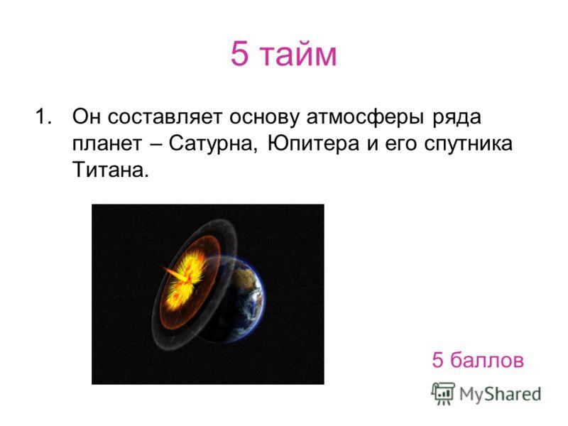 5 тайм 1.Он составляет основу атмосферы ряда планет – Сатурна, Юпитера и его спутника Титана. 5 баллов