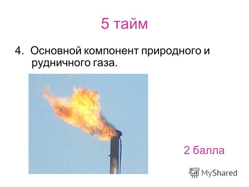 5 тайм 4. Основной компонент природного и рудничного газа. 2 балла