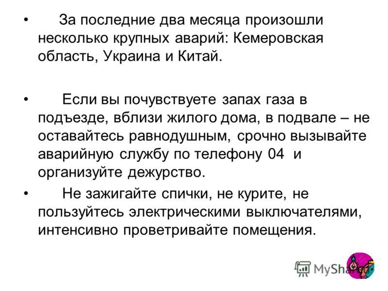 За последние два месяца произошли несколько крупных аварий: Кемеровская область, Украина и Китай. Если вы почувствуете запах газа в подъезде, вблизи жилого дома, в подвале – не оставайтесь равнодушным, срочно вызывайте аварийную службу по телефону 04