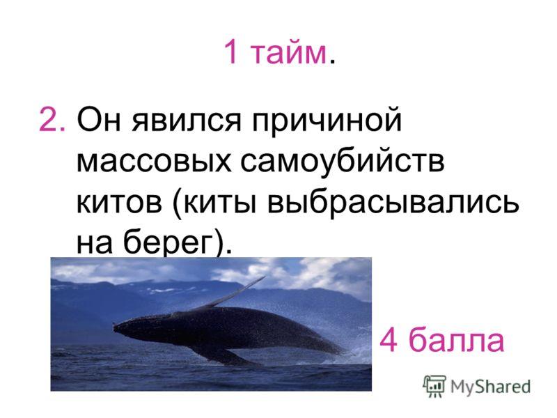1 тайм. 2. Он явился причиной массовых самоубийств китов (киты выбрасывались на берег). 4 балла